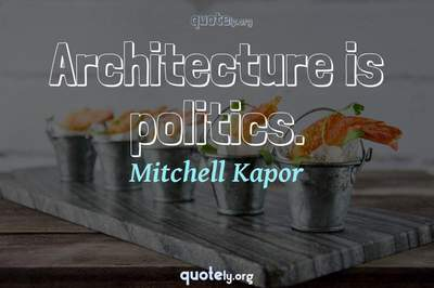 Photo Quote of Architecture is politics.