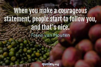 Photo Quote of When you make a courageous statement, people start to follow you, and that's nice.