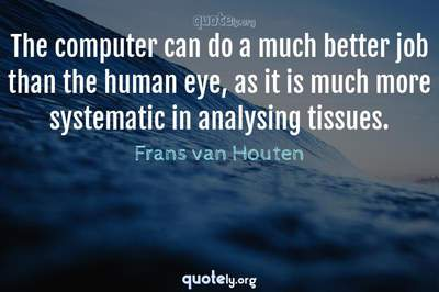 Photo Quote of The computer can do a much better job than the human eye, as it is much more systematic in analysing tissues.