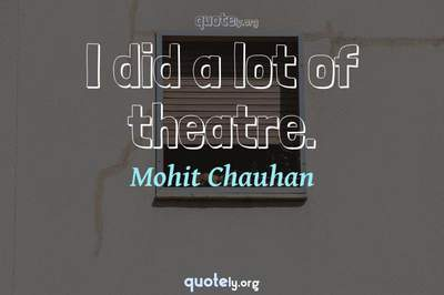 Photo Quote of I did a lot of theatre.