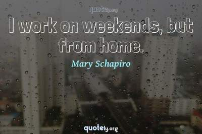 Photo Quote of I work on weekends, but from home.