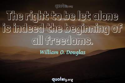 Photo Quote of The right to be let alone is indeed the beginning of all freedoms.