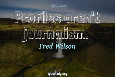 Photo Quote of Profiles aren't journalism.