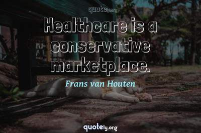 Photo Quote of Healthcare is a conservative marketplace.