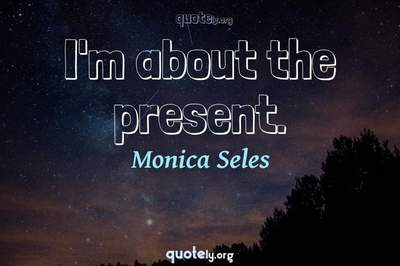 Photo Quote of I'm about the present.