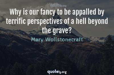 Photo Quote of Why is our fancy to be appalled by terrific perspectives of a hell beyond the grave?