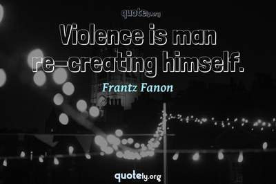 Photo Quote of Violence is man re-creating himself.