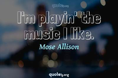 Photo Quote of I'm playin' the music I like.