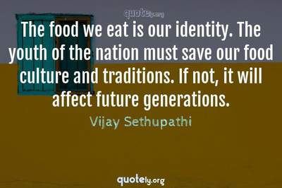 Photo Quote of The food we eat is our identity. The youth of the nation must save our food culture and traditions. If not, it will affect future generations.