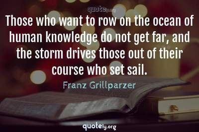 Photo Quote of Those who want to row on the ocean of human knowledge do not get far, and the storm drives those out of their course who set sail.