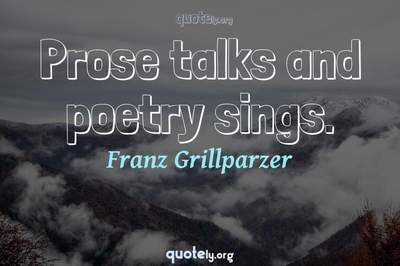 Photo Quote of Prose talks and poetry sings.
