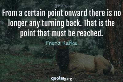 Photo Quote of From a certain point onward there is no longer any turning back. That is the point that must be reached.