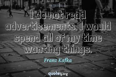 Photo Quote of I do not read advertisements. I would spend all of my time wanting things.