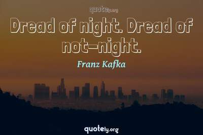 Photo Quote of Dread of night. Dread of not-night.
