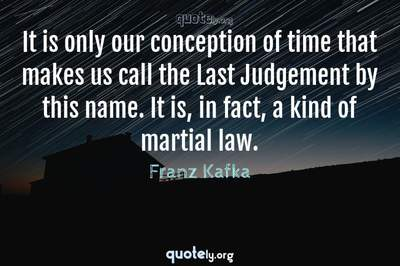 Photo Quote of It is only our conception of time that makes us call the Last Judgement by this name. It is, in fact, a kind of martial law.