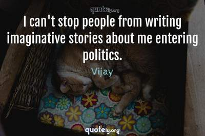 Photo Quote of I can't stop people from writing imaginative stories about me entering politics.