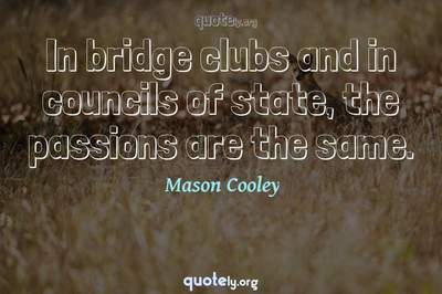 Photo Quote of In bridge clubs and in councils of state, the passions are the same.