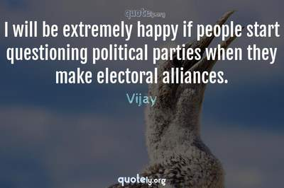 Photo Quote of I will be extremely happy if people start questioning political parties when they make electoral alliances.