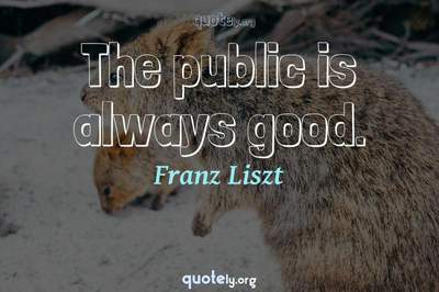 Photo Quote of The public is always good.