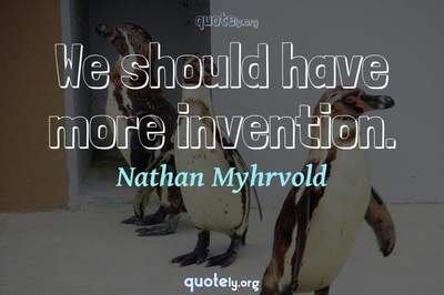 Photo Quote of We should have more invention.
