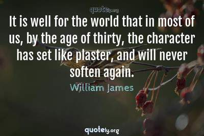 Photo Quote of It is well for the world that in most of us, by the age of thirty, the character has set like plaster, and will never soften again.