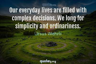 Photo Quote of Our everyday lives are filled with complex decisions. We long for simplicity and ordinariness.