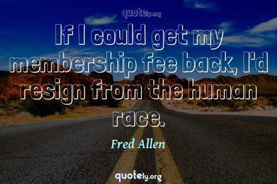 Photo Quote of If I could get my membership fee back, I'd resign from the human race.