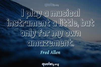 Photo Quote of I play a musical instrument a little, but only for my own amazement.