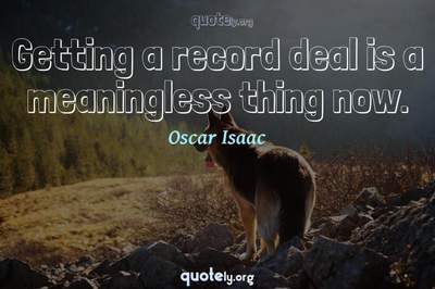 Photo Quote of Getting a record deal is a meaningless thing now.