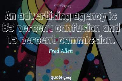 Photo Quote of An advertising agency is 85 percent confusion and 15 percent commission.