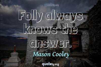 Photo Quote of Folly always knows the answer.