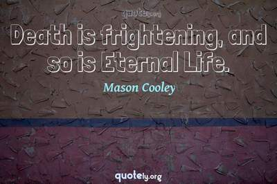 Photo Quote of Death is frightening, and so is Eternal Life.