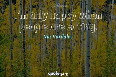 Photo Quote of I'm only happy when people are eating.
