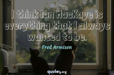Photo Quote of I think Ian MacKaye is everything that I always wanted to be.