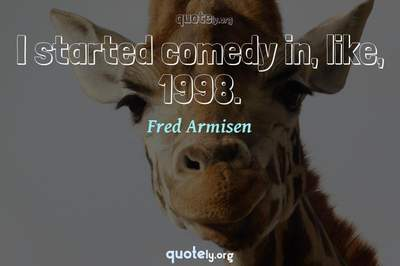 Photo Quote of I started comedy in, like, 1998.