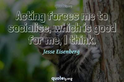 Photo Quote of Acting forces me to socialise, which is good for me, I think.
