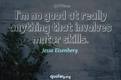 Photo Quote of I'm no good at really anything that involves motor skills.