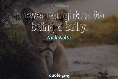 Photo Quote of I never caught on to being a bully.