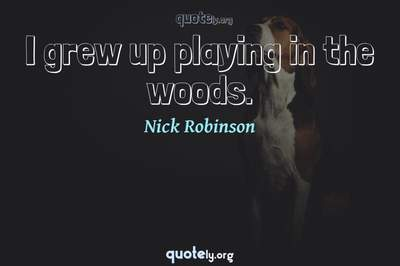 Photo Quote of I grew up playing in the woods.