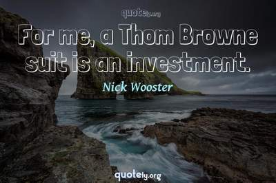 Photo Quote of For me, a Thom Browne suit is an investment.