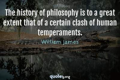 Photo Quote of The history of philosophy is to a great extent that of a certain clash of human temperaments.
