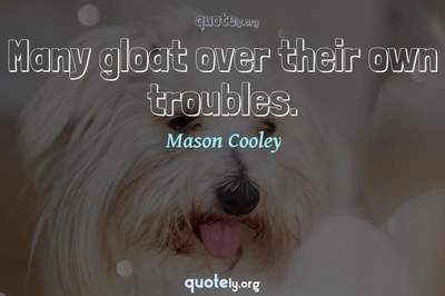 Photo Quote of Many gloat over their own troubles.
