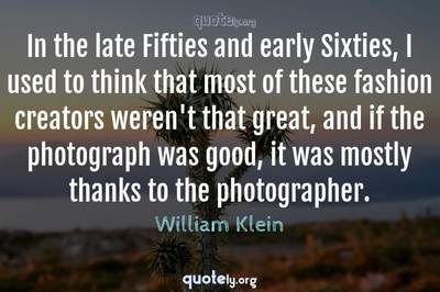 Photo Quote of In the late Fifties and early Sixties, I used to think that most of these fashion creators weren't that great, and if the photograph was good, it was mostly thanks to the photographer.