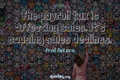 Photo Quote of The payroll tax is affecting sales. It's causing sales declines.