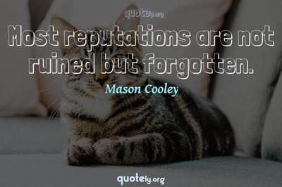 Photo Quote of Most reputations are not ruined but forgotten.