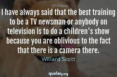 Photo Quote of I have always said that the best training to be a TV newsman or anybody on television is to do a children's show because you are oblivious to the fact that there is a camera there.