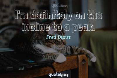 Photo Quote of I'm definitely on the incline to a peak.