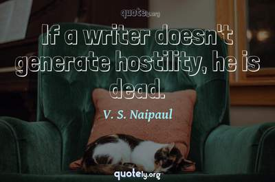 Photo Quote of If a writer doesn't generate hostility, he is dead.