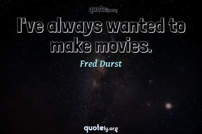 Photo Quote of I've always wanted to make movies.