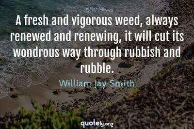 Photo Quote of A fresh and vigorous weed, always renewed and renewing, it will cut its wondrous way through rubbish and rubble.